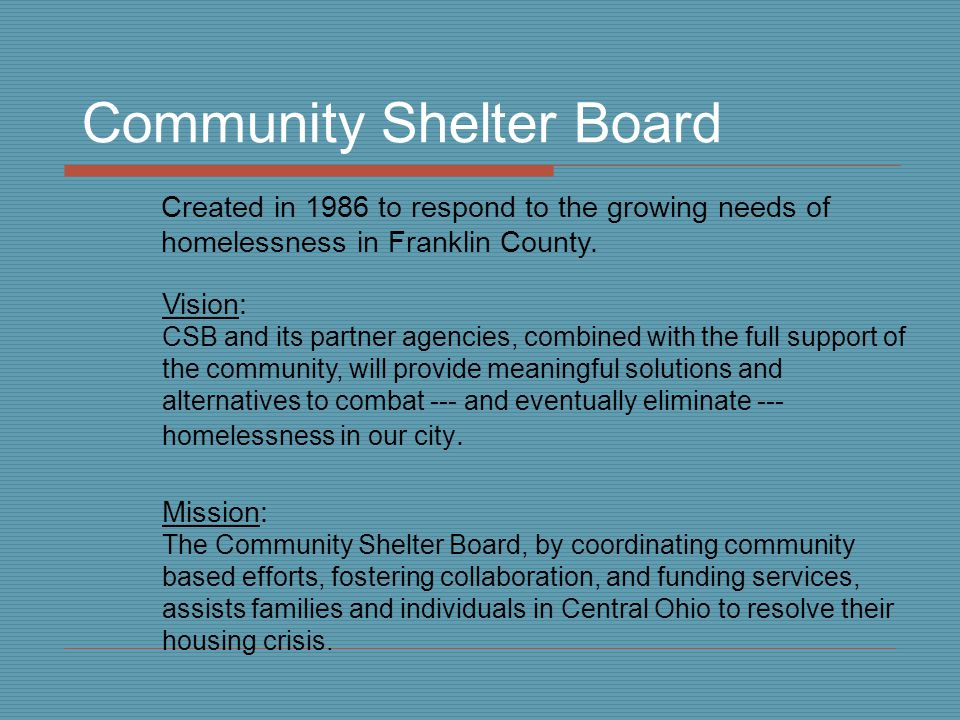 Community Shelter Board Created in 1986 to respond to the growing needs of homelessness in Franklin County.
