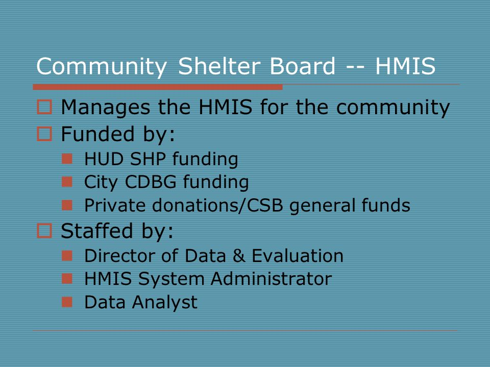 Community Shelter Board -- HMIS  Manages the HMIS for the community  Funded by: HUD SHP funding City CDBG funding Private donations/CSB general funds  Staffed by: Director of Data & Evaluation HMIS System Administrator Data Analyst