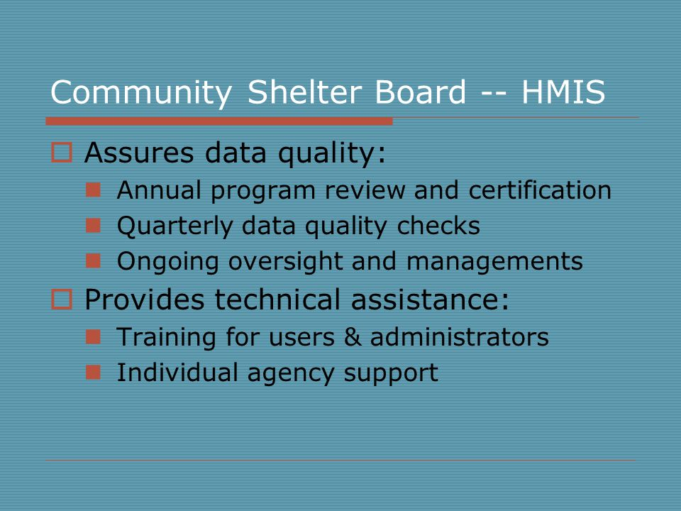 Community Shelter Board -- HMIS  Assures data quality: Annual program review and certification Quarterly data quality checks Ongoing oversight and managements  Provides technical assistance: Training for users & administrators Individual agency support