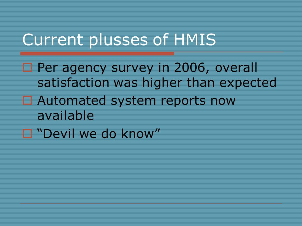 Current plusses of HMIS  Per agency survey in 2006, overall satisfaction was higher than expected  Automated system reports now available  Devil we do know