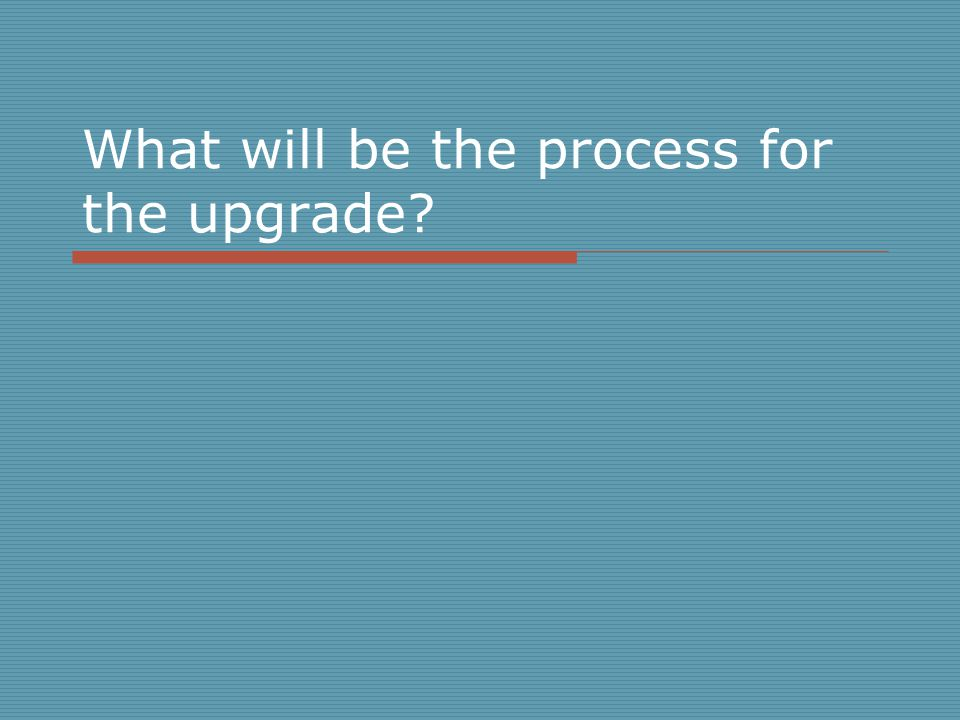 What will be the process for the upgrade?