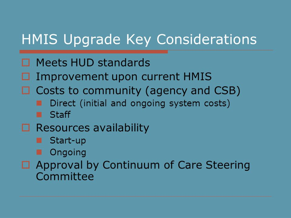 HMIS Upgrade Key Considerations  Meets HUD standards  Improvement upon current HMIS  Costs to community (agency and CSB) Direct (initial and ongoing system costs) Staff  Resources availability Start-up Ongoing  Approval by Continuum of Care Steering Committee