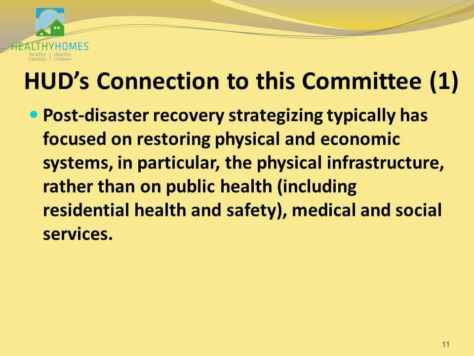 HUD's Connection to this Committee (1) Post-disaster recovery strategizing typically has focused on restoring physical and economic systems, in particular, the physical infrastructure, rather than on public health (including residential health and safety), medical and social services.