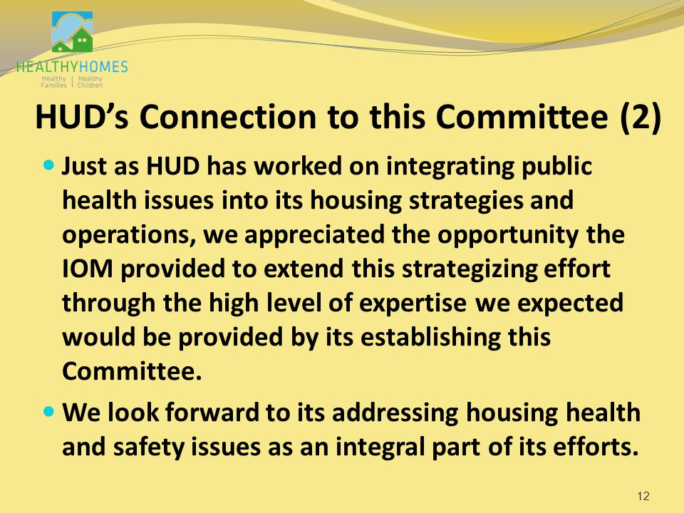 HUD's Connection to this Committee (2) Just as HUD has worked on integrating public health issues into its housing strategies and operations, we appreciated the opportunity the IOM provided to extend this strategizing effort through the high level of expertise we expected would be provided by its establishing this Committee.