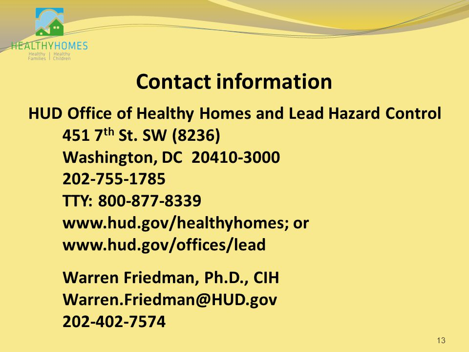 Contact information HUD Office of Healthy Homes and Lead Hazard Control 451 7 th St. SW (8236) Washington, DC 20410-3000 202-755-1785 TTY: 800-877-833