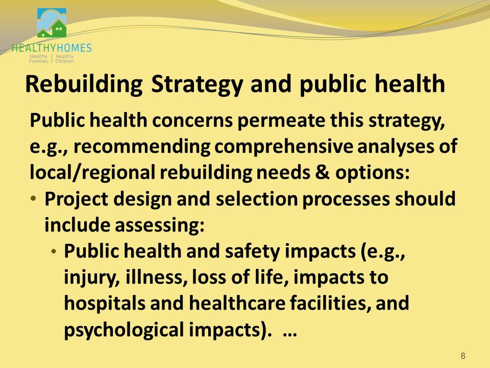Rebuilding Strategy and public health Public health concerns permeate this strategy, e.g., recommending comprehensive analyses of local/regional rebuilding needs & options: Project design and selection processes should include assessing: Public health and safety impacts (e.g., injury, illness, loss of life, impacts to hospitals and healthcare facilities, and psychological impacts).