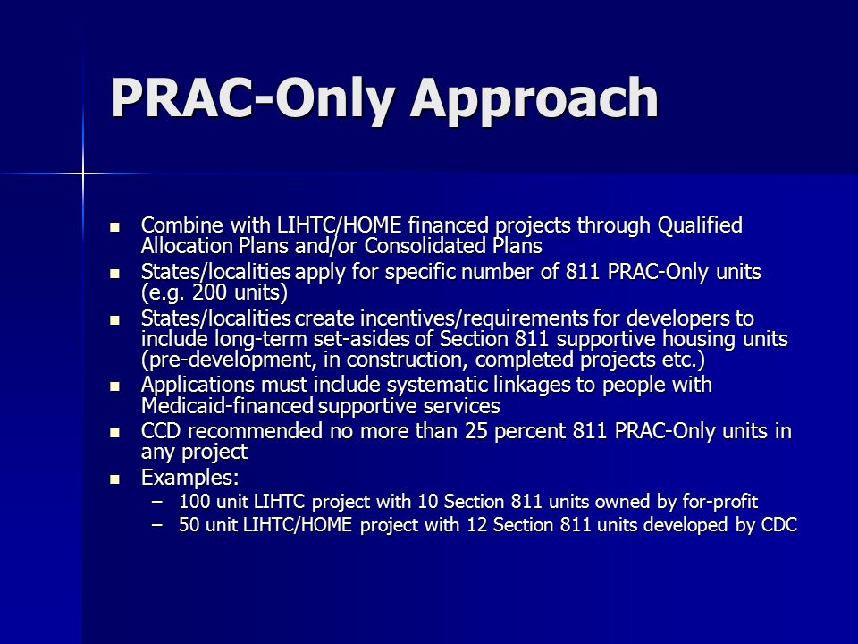 PRAC-Only Approach Combine with LIHTC/HOME financed projects through Qualified Allocation Plans and/or Consolidated Plans Combine with LIHTC/HOME financed projects through Qualified Allocation Plans and/or Consolidated Plans States/localities apply for specific number of 811 PRAC-Only units (e.g.