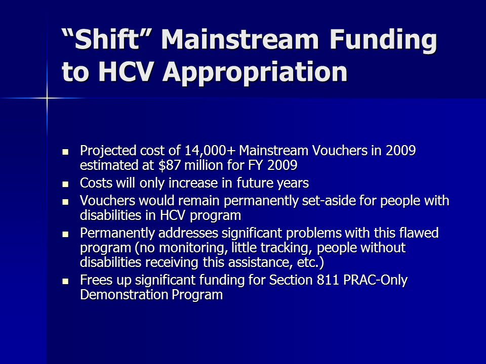 Shift Mainstream Funding to HCV Appropriation Projected cost of 14,000+ Mainstream Vouchers in 2009 estimated at $87 million for FY 2009 Projected cost of 14,000+ Mainstream Vouchers in 2009 estimated at $87 million for FY 2009 Costs will only increase in future years Costs will only increase in future years Vouchers would remain permanently set-aside for people with disabilities in HCV program Vouchers would remain permanently set-aside for people with disabilities in HCV program Permanently addresses significant problems with this flawed program (no monitoring, little tracking, people without disabilities receiving this assistance, etc.) Permanently addresses significant problems with this flawed program (no monitoring, little tracking, people without disabilities receiving this assistance, etc.) Frees up significant funding for Section 811 PRAC-Only Demonstration Program Frees up significant funding for Section 811 PRAC-Only Demonstration Program