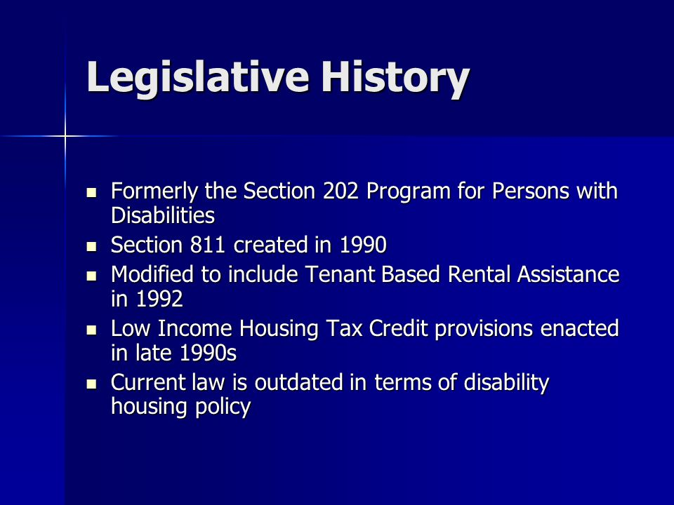 Legislative History Formerly the Section 202 Program for Persons with Disabilities Formerly the Section 202 Program for Persons with Disabilities Section 811 created in 1990 Section 811 created in 1990 Modified to include Tenant Based Rental Assistance in 1992 Modified to include Tenant Based Rental Assistance in 1992 Low Income Housing Tax Credit provisions enacted in late 1990s Low Income Housing Tax Credit provisions enacted in late 1990s Current law is outdated in terms of disability housing policy Current law is outdated in terms of disability housing policy