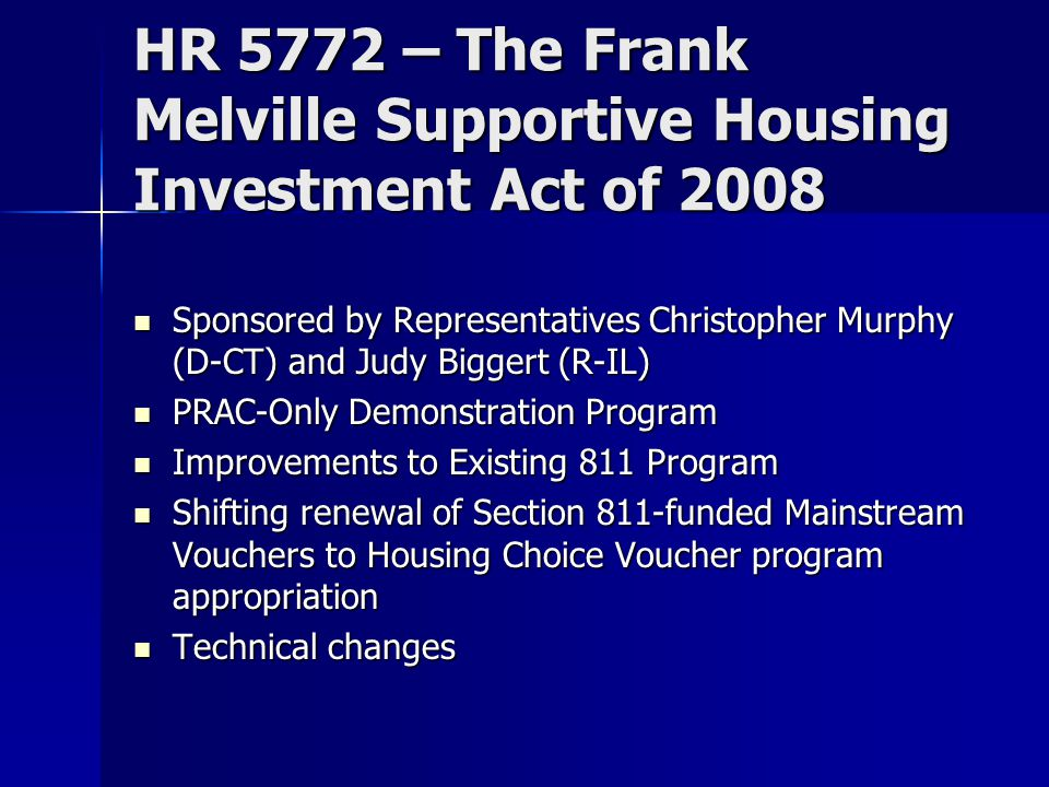 HR 5772 – The Frank Melville Supportive Housing Investment Act of 2008 Sponsored by Representatives Christopher Murphy (D-CT) and Judy Biggert (R-IL) Sponsored by Representatives Christopher Murphy (D-CT) and Judy Biggert (R-IL) PRAC-Only Demonstration Program PRAC-Only Demonstration Program Improvements to Existing 811 Program Improvements to Existing 811 Program Shifting renewal of Section 811-funded Mainstream Vouchers to Housing Choice Voucher program appropriation Shifting renewal of Section 811-funded Mainstream Vouchers to Housing Choice Voucher program appropriation Technical changes Technical changes