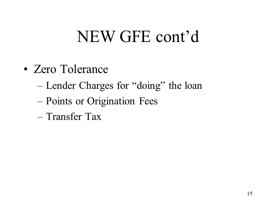 15 NEW GFE cont'd Zero Tolerance –Lender Charges for doing the loan –Points or Origination Fees –Transfer Tax