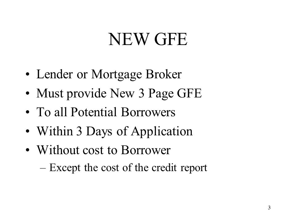 3 NEW GFE Lender or Mortgage Broker Must provide New 3 Page GFE To all Potential Borrowers Within 3 Days of Application Without cost to Borrower –Except the cost of the credit report