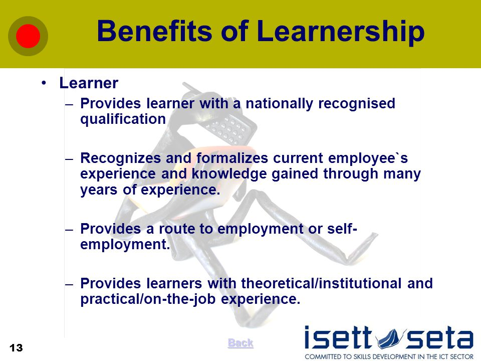 Benefits of Learnership Learner –Provides learner with a nationally recognised qualification –Recognizes and formalizes current employee`s experience and knowledge gained through many years of experience.
