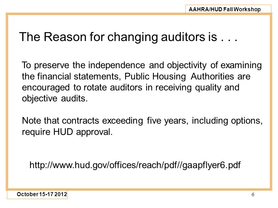 6 AAHRA/HUD Fall Workshop October 15-17 2012 The Reason for changing auditors is... To preserve the independence and objectivity of examining the fina