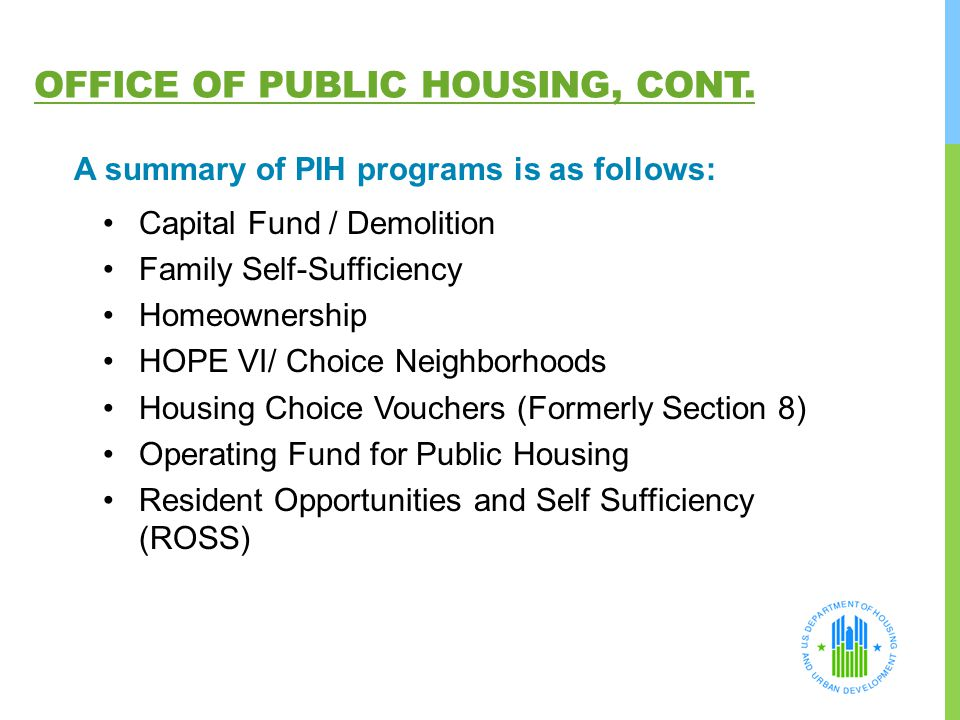 OFFICE OF PUBLIC HOUSING, CONT. A summary of PIH programs is as follows: Capital Fund / Demolition Family Self-Sufficiency Homeownership HOPE VI/ Choi