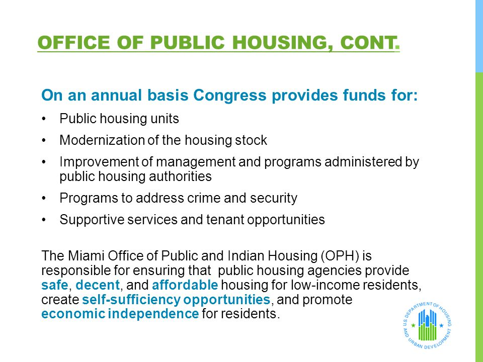 OFFICE OF PUBLIC HOUSING, CONT. On an annual basis Congress provides funds for: Public housing units Modernization of the housing stock Improvement of