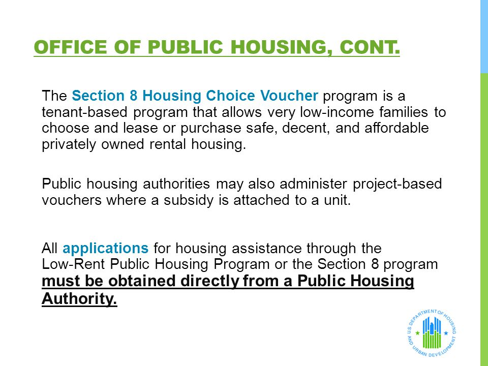 OFFICE OF PUBLIC HOUSING, CONT. The Section 8 Housing Choice Voucher program is a tenant-based program that allows very low-income families to choose