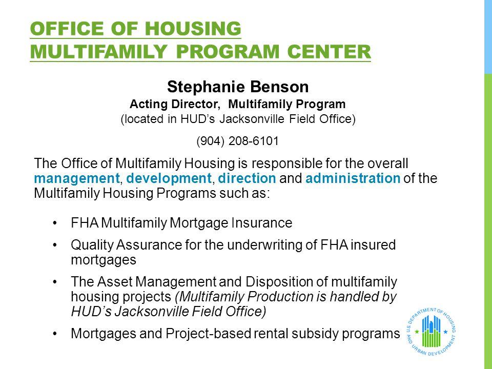 OFFICE OF HOUSING MULTIFAMILY PROGRAM CENTER Stephanie Benson Acting Director, Multifamily Program (located in HUD's Jacksonville Field Office) (904)