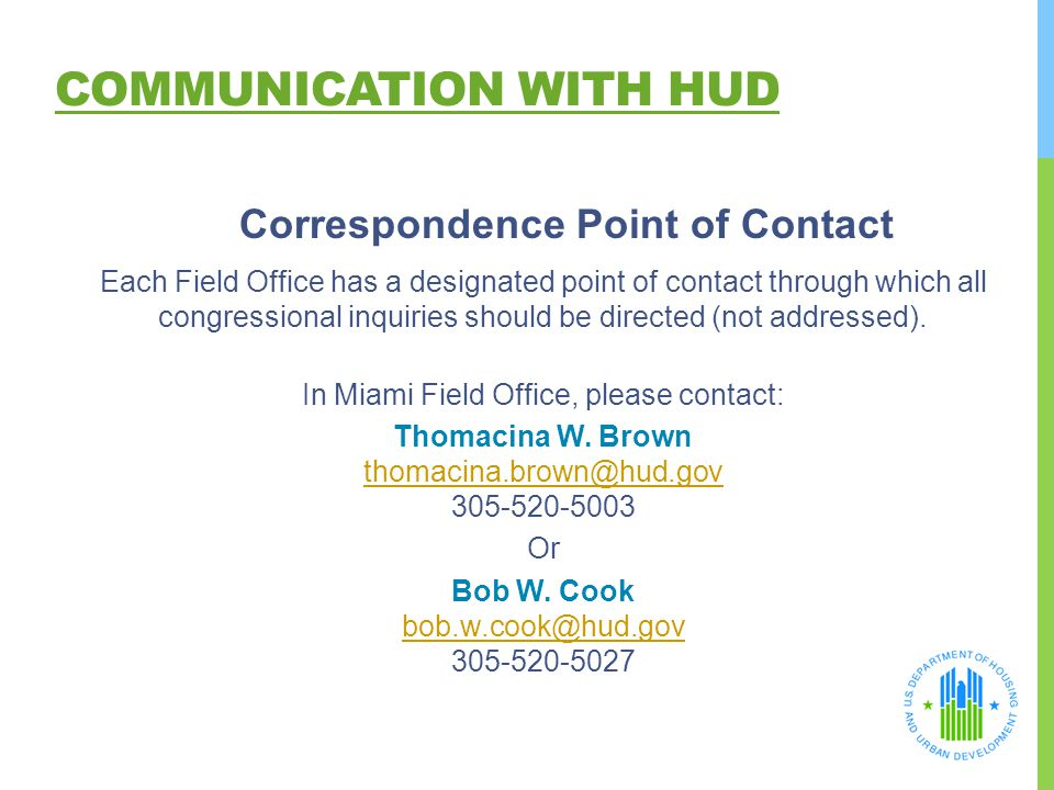 COMMUNICATION WITH HUD Correspondence Point of Contact Each Field Office has a designated point of contact through which all congressional inquiries s