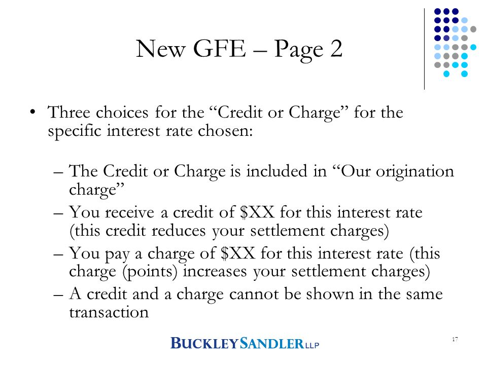 17 New GFE – Page 2 Three choices for the Credit or Charge for the specific interest rate chosen: –The Credit or Charge is included in Our origination charge –You receive a credit of $XX for this interest rate (this credit reduces your settlement charges) –You pay a charge of $XX for this interest rate (this charge (points) increases your settlement charges) –A credit and a charge cannot be shown in the same transaction