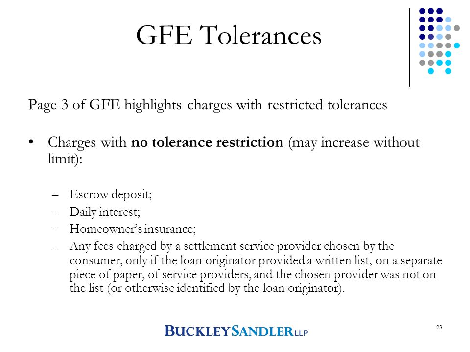 28 GFE Tolerances Page 3 of GFE highlights charges with restricted tolerances Charges with no tolerance restriction (may increase without limit): –Escrow deposit; –Daily interest; –Homeowner's insurance; –Any fees charged by a settlement service provider chosen by the consumer, only if the loan originator provided a written list, on a separate piece of paper, of service providers, and the chosen provider was not on the list (or otherwise identified by the loan originator).