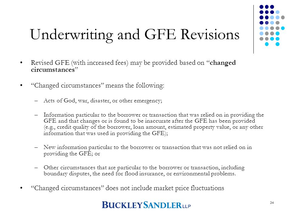 34 Underwriting and GFE Revisions Revised GFE (with increased fees) may be provided based on changed circumstances Changed circumstances means the following: –Acts of God, war, disaster, or other emergency; –Information particular to the borrower or transaction that was relied on in providing the GFE and that changes or is found to be inaccurate after the GFE has been provided (e.g., credit quality of the borrower, loan amount, estimated property value, or any other information that was used in providing the GFE); –New information particular to the borrower or transaction that was not relied on in providing the GFE; or –Other circumstances that are particular to the borrower or transaction, including boundary disputes, the need for flood insurance, or environmental problems.