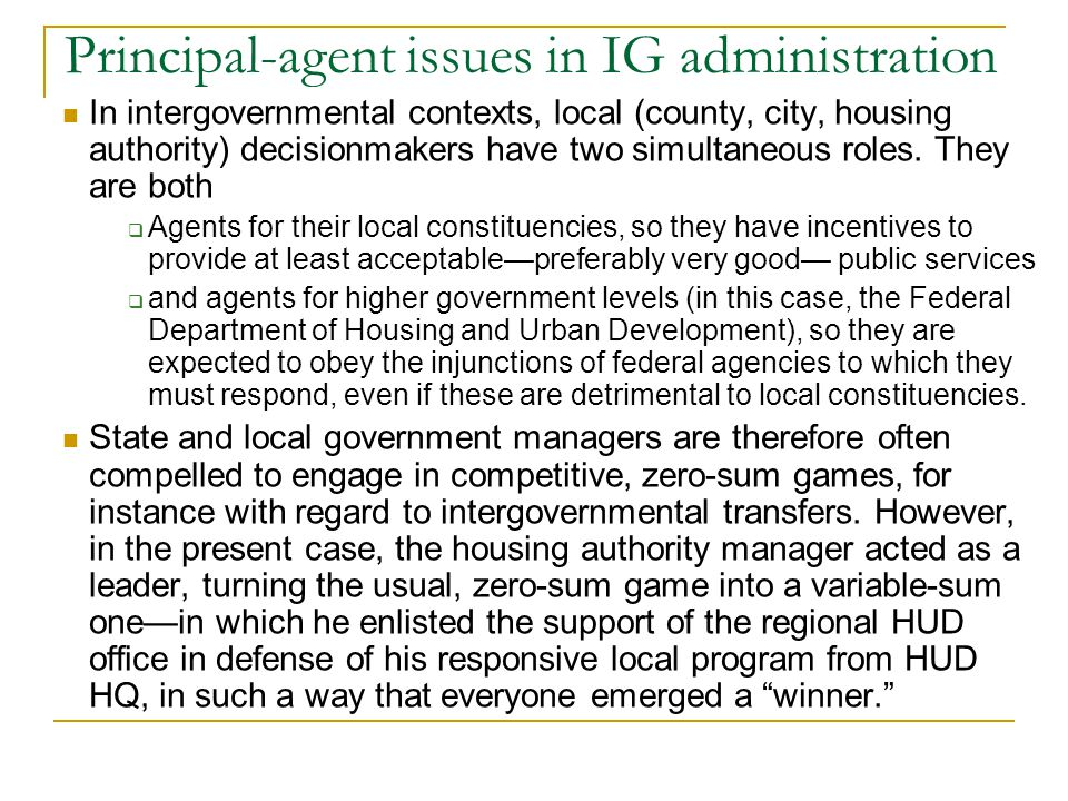 Principal-agent issues in IG administration In intergovernmental contexts, local (county, city, housing authority) decisionmakers have two simultaneous roles.