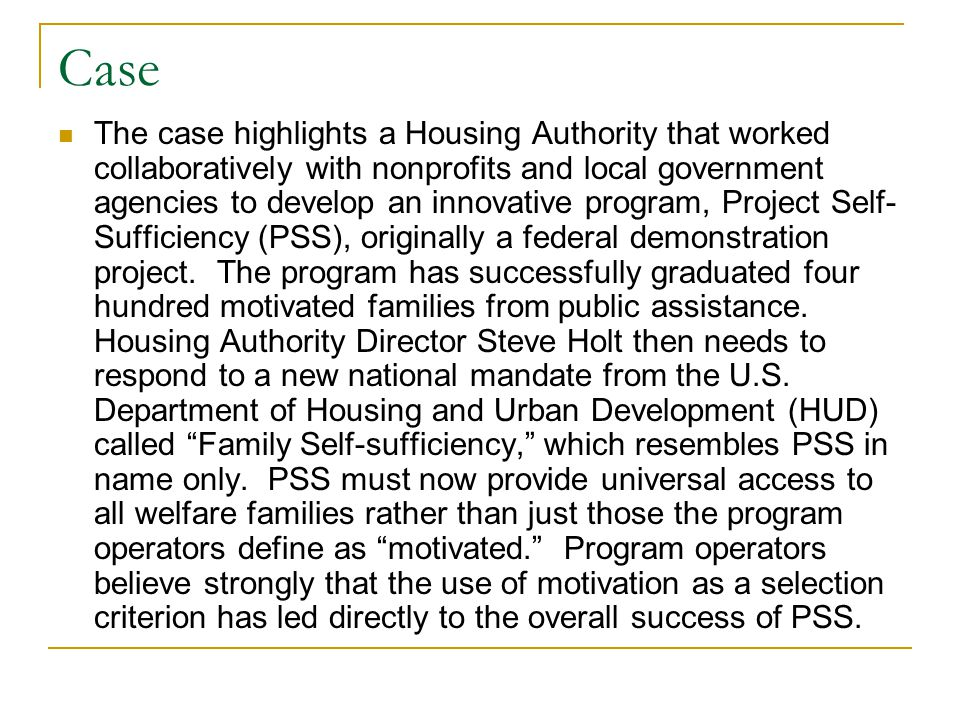 Case The case highlights a Housing Authority that worked collaboratively with nonprofits and local government agencies to develop an innovative program, Project Self- Sufficiency (PSS), originally a federal demonstration project.