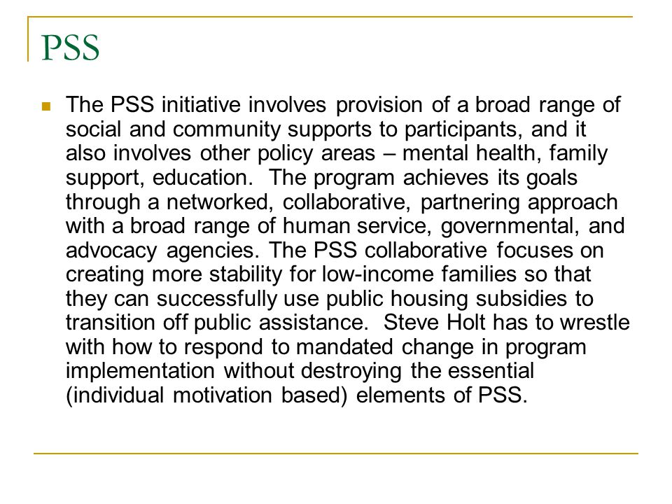 PSS The PSS initiative involves provision of a broad range of social and community supports to participants, and it also involves other policy areas – mental health, family support, education.