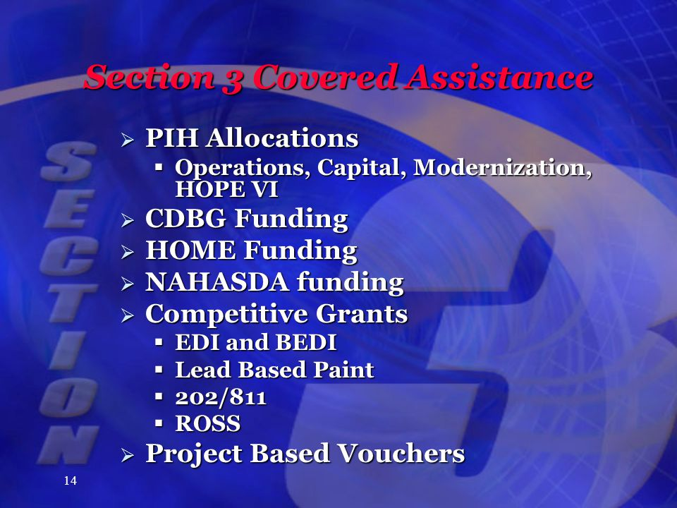 14 Section 3 Covered Assistance  PIH Allocations  Operations, Capital, Modernization, HOPE VI  CDBG Funding  HOME Funding  NAHASDA funding  Competitive Grants  EDI and BEDI  Lead Based Paint  202/811  ROSS  Project Based Vouchers