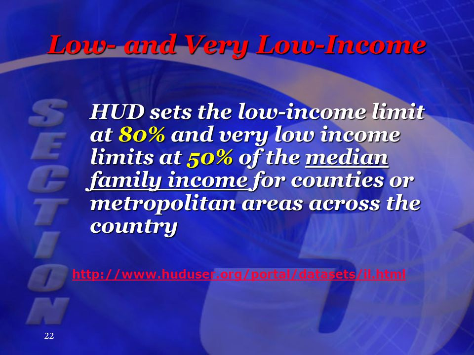 22 Low- and Very Low-Income HUD sets the low-income limit at 80% and very low income limits at 50% of the median family income for counties or metropolitan areas across the country http://www.huduser.org/portal/datasets/il.html