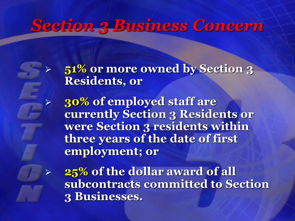 Section 3 Business Concern  51% or more owned by Section 3 Residents, or  30% of employed staff are currently Section 3 Residents or were Section 3 residents within three years of the date of first employment; or  25% of the dollar award of all subcontracts committed to Section 3 Businesses.