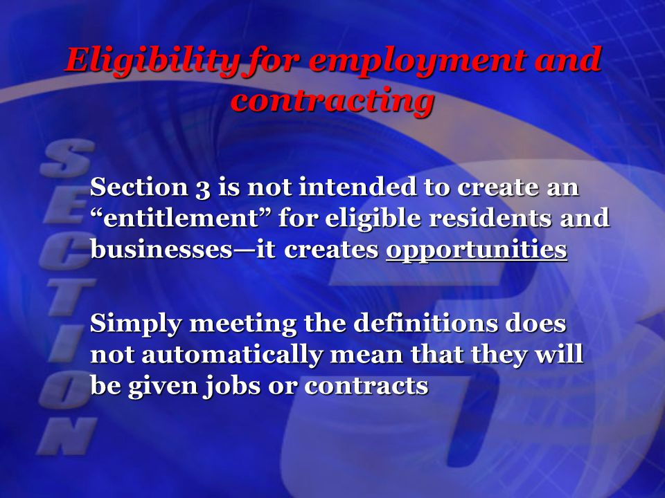 Eligibility for employment and contracting Section 3 is not intended to create an entitlement for eligible residents and businesses—it creates opportunities Simply meeting the definitions does not automatically mean that they will be given jobs or contracts