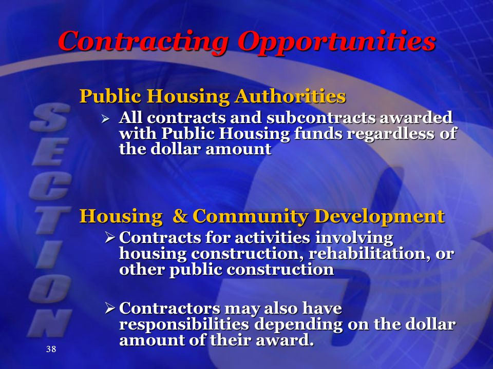 38 Contracting Opportunities Public Housing Authorities  All contracts and subcontracts awarded with Public Housing funds regardless of the dollar amount Housing & Community Development  Contracts for activities involving housing construction, rehabilitation, or other public construction  Contractors may also have responsibilities depending on the dollar amount of their award.