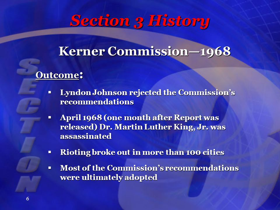 6 Section 3 History Kerner Commission—1968 Outcome :  Lyndon Johnson rejected the Commission's recommendations  April 1968 (one month after Report was released) Dr.