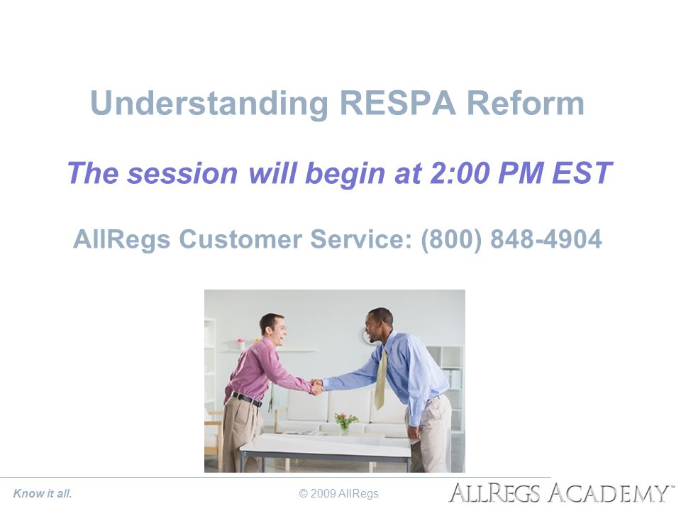 Understanding RESPA Reform The session will begin at 2:00 PM EST AllRegs Customer Service: (800) 848-4904 Know it all.© 2009 AllRegs