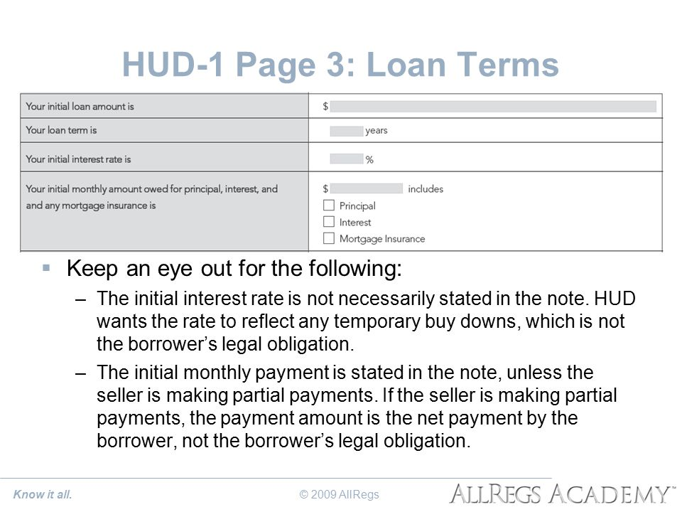 HUD-1 Page 3: Loan Terms  Keep an eye out for the following: –The initial interest rate is not necessarily stated in the note.