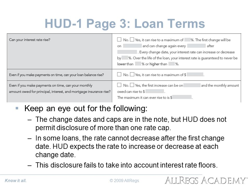HUD-1 Page 3: Loan Terms  Keep an eye out for the following: –The change dates and caps are in the note, but HUD does not permit disclosure of more than one rate cap.