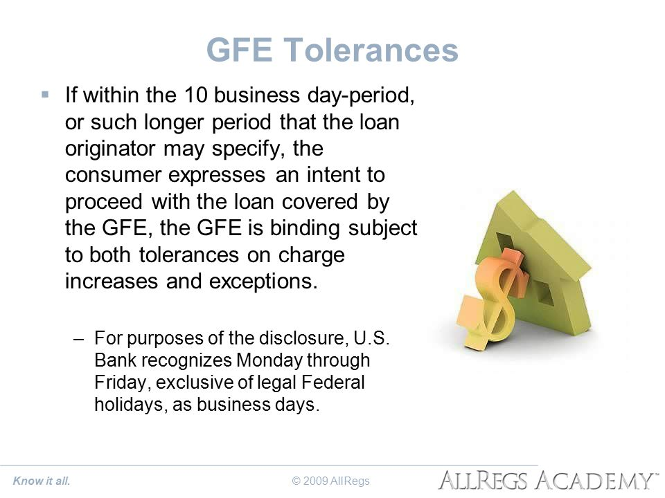 GFE Tolerances  If within the 10 business day-period, or such longer period that the loan originator may specify, the consumer expresses an intent to proceed with the loan covered by the GFE, the GFE is binding subject to both tolerances on charge increases and exceptions.