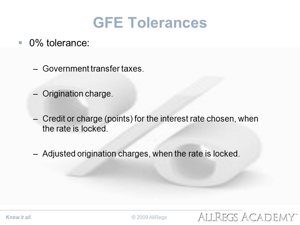 GFE Tolerances  0% tolerance: –Government transfer taxes. –Origination charge. –Credit or charge (points) for the interest rate chosen, when the rate