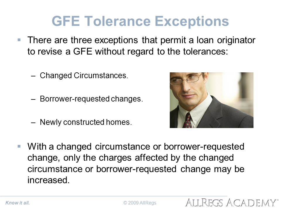 GFE Tolerance Exceptions  There are three exceptions that permit a loan originator to revise a GFE without regard to the tolerances: –Changed Circumstances.