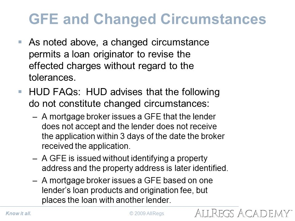 GFE and Changed Circumstances  As noted above, a changed circumstance permits a loan originator to revise the effected charges without regard to the tolerances.