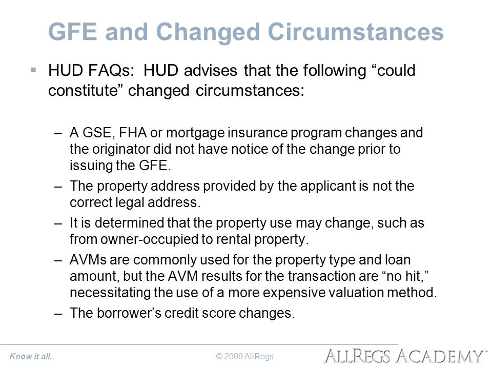 GFE and Changed Circumstances  HUD FAQs: HUD advises that the following could constitute changed circumstances: –A GSE, FHA or mortgage insurance program changes and the originator did not have notice of the change prior to issuing the GFE.