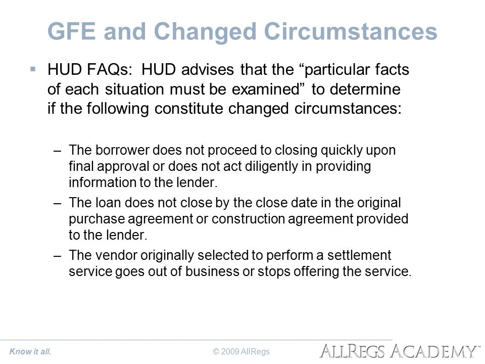 GFE and Changed Circumstances  HUD FAQs: HUD advises that the particular facts of each situation must be examined to determine if the following constitute changed circumstances: –The borrower does not proceed to closing quickly upon final approval or does not act diligently in providing information to the lender.