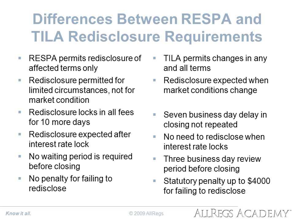 Differences Between RESPA and TILA Redisclosure Requirements  RESPA permits redisclosure of affected terms only  Redisclosure permitted for limited circumstances, not for market condition  Redisclosure locks in all fees for 10 more days  Redisclosure expected after interest rate lock  No waiting period is required before closing  No penalty for failing to redisclose  TILA permits changes in any and all terms  Redisclosure expected when market conditions change  Seven business day delay in closing not repeated  No need to redisclose when interest rate locks  Three business day review period before closing  Statutory penalty up to $4000 for failing to redisclose Know it all.© 2009 AllRegs