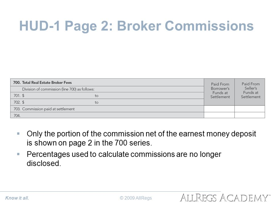 HUD-1 Page 2: Broker Commissions  Only the portion of the commission net of the earnest money deposit is shown on page 2 in the 700 series.