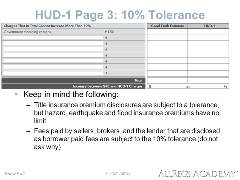 HUD-1 Page 3: 10% Tolerance  Keep in mind the following: –Title insurance premium disclosures are subject to a tolerance, but hazard, earthquake and flood insurance premiums have no limit.