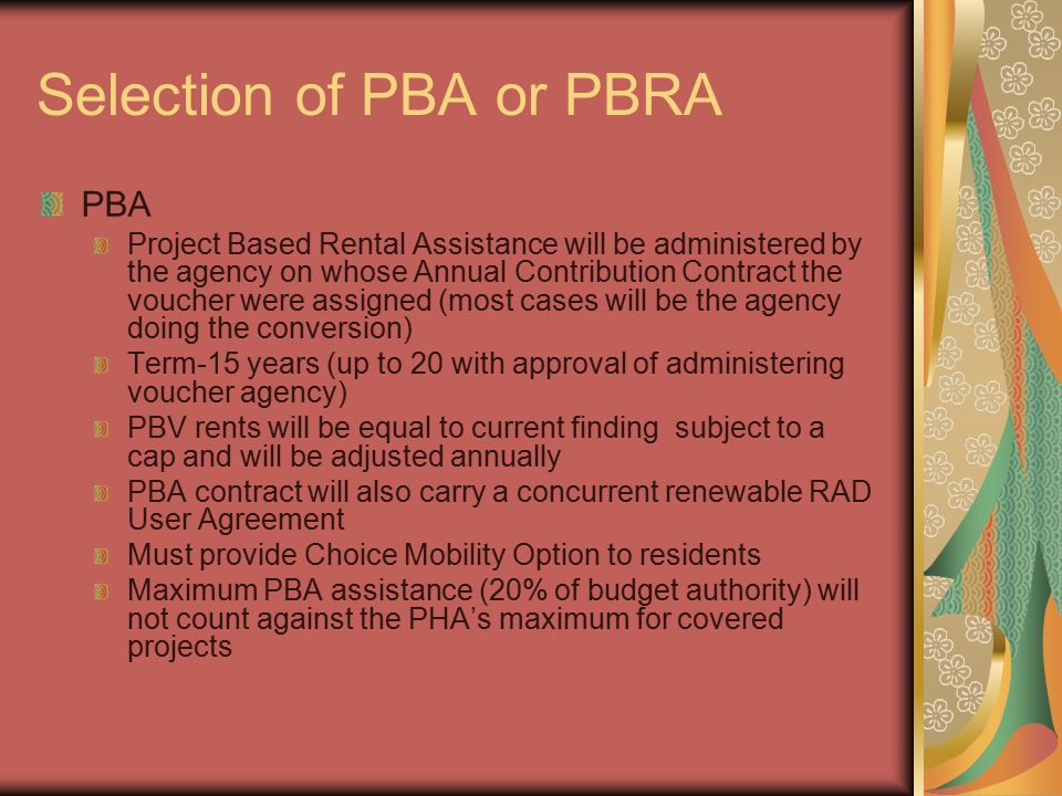 Selection of PBA or PBRA PBA Project Based Rental Assistance will be administered by the agency on whose Annual Contribution Contract the voucher were assigned (most cases will be the agency doing the conversion) Term-15 years (up to 20 with approval of administering voucher agency) PBV rents will be equal to current finding subject to a cap and will be adjusted annually PBA contract will also carry a concurrent renewable RAD User Agreement Must provide Choice Mobility Option to residents Maximum PBA assistance (20% of budget authority) will not count against the PHA's maximum for covered projects
