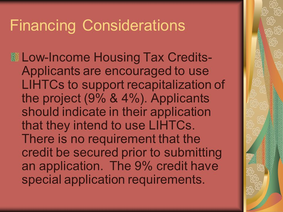 Financing Considerations Low-Income Housing Tax Credits- Applicants are encouraged to use LIHTCs to support recapitalization of the project (9% & 4%).