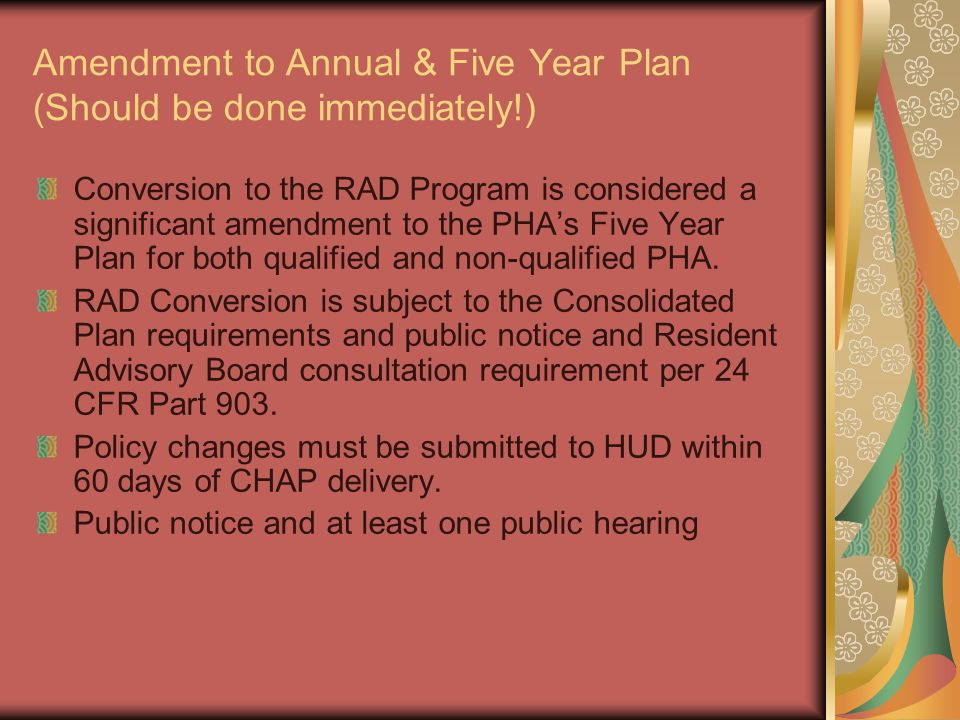 Amendment to Annual & Five Year Plan (Should be done immediately!) Conversion to the RAD Program is considered a significant amendment to the PHA's Five Year Plan for both qualified and non-qualified PHA.